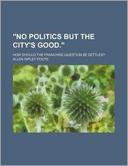 No Politics But the City's Good.