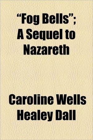 Fog Bells; A Sequel To Nazareth - Caroline Wells Healey Dall