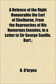 A Defence of the Right Honourable the Earl of Shelburne, from the Reproaches of His Numerous Enemies, in a Letter to Sir George Saville, Bart.; - D. O'Bryen