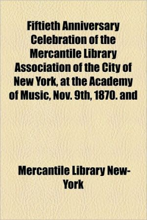 Fiftieth Anniversary Celebration of the Mercantile Library Association of the City of New York, at the Academy of Music, Nov. 9th, 1870. and - Mercantile Library New-York