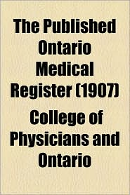 The Published Ontario Medical Register (1907) - College Of Physicians And Ontario