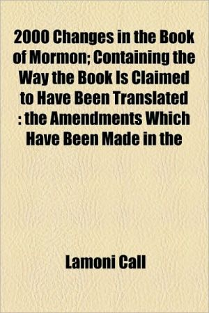 2000 Changes In The Book Of Mormon; Containing The Way The Book Is Claimed To Have Been Translated - Lamoni Call