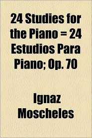 24 Studies For The Piano = 24 Estudios Para Piano; Op. 70 - Ignaz Moscheles