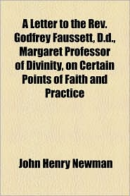 A Letter to the REV. Godfrey Faussett, D.D, Margaret Professor of Divinity, on Certain Points of Faith and Practice - John Henry Newman