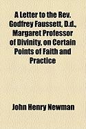 A Letter to the REV. Godfrey Faussett, D.D., Margaret Professor of Divinity, on Certain Points of Faith and Practice