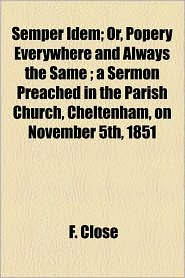 Semper Idem; Or, Popery Everywhere and Always the Same; A Sermon Preached in the Parish Church, Cheltenham, on November 5th, 1851 - F. Close