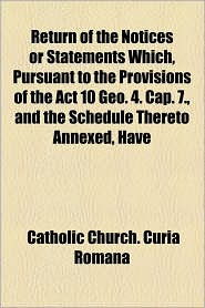 Return of the Notices or Statements Which, Pursuant to the Provisions of the ACT 10 Geo. 4. Cap. 7, and the Schedule Thereto Annexed, Have - Catholic Church Curia Romana