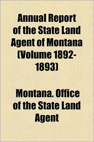 Annual Report of the State Land Agent of Montana (Volume 1892-1893) - Montana Office of the State Land Agent