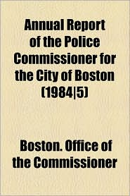 Annual Report of the Police Commissioner for the City of Boston (1984-5) - Boston Office of the Commissioner
