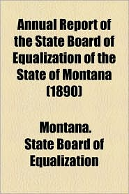 Annual Report Of The State Board Of Equalization Of The State Of Montana (1890) - Montana. State Board Of Equalization