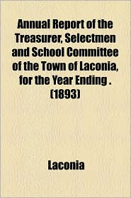 Annual Report Of The Treasurer, Selectmen And School Committee Of The Town Of Laconia, For The Year Ending. (1893)