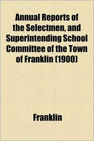Annual Reports Of The Selectmen, And Superintending School Committee Of The Town Of Franklin (1900) - Franklin