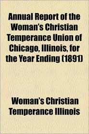 Annual Report of the Woman's Christian Temperance Union of Chicago, Illinois, for the Year Ending (1891) - Woman's Christian Temperance Illinois