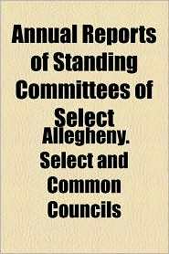 Annual Reports Of Standing Committees Of Select - Allegheny. Select And Common Councils