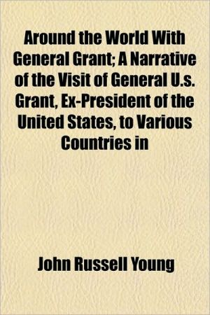 Around the World With General Grant; A Narrative of the Visit of General U.s. Grant, Ex-President of the United States, to Various Countries in
