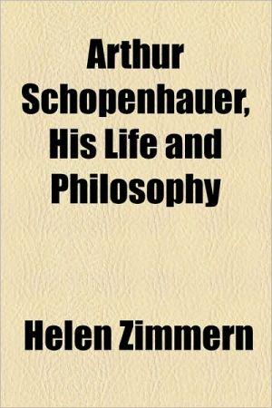 Arthur Schopenhauer, His Life And Philosophy - Helen Zimmern