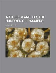 Arthur Blane; Or, The Hundred Cuirassiers - James Grant