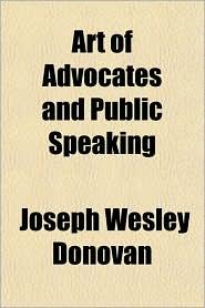 Art of Advocates and Public Speaking - Joseph Wesley Donovan
