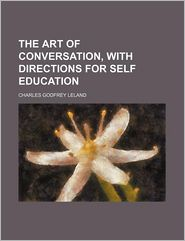 The Art Of Conversation, With Directions For Self Education - Charles Godfrey Leland
