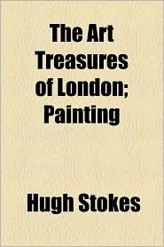 The Art Treasures of London; Painting - Hugh Stokes
