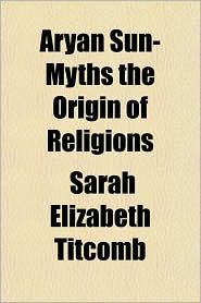 Aryan Sun-Myths the Origin of Religions - Sarah Elizabeth Titcomb