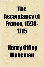 The Ascendancy Of France, 1598-1715 - Henry Offley Wakeman