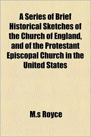 A Series Of Brief Historical Sketches Of The Church Of England, And Of The Protestant Episcopal Church In The United States - M.S Royce