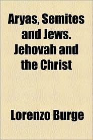 Aryas, Semites And Jews. Jehovah And The Christ - Lorenzo Burge