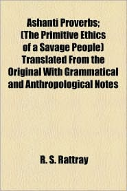 Ashanti Proverbs; (The Primitive Ethics Of A Savage People) Translated From The Original With Grammatical And Anthropological Notes - R.S. Rattray