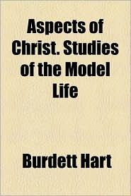 Aspects Of Christ. Studies Of The Model Life - Burdett Hart