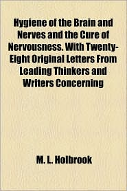 Hygiene Of The Brain And Nerves And The Cure Of Nervousness. With Twenty-Eight Original Letters From Leading Thinkers And Writers Concerning - M. L. Holbrook