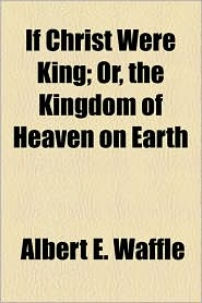 If Christ Were King; Or, The Kingdom Of Heaven On Earth - Albert E. Waffle