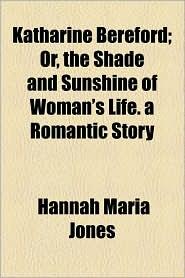 Katharine Bereford; Or, the Shade and Sunshine of Woman's Life. a Romantic Story - Hannah Maria Jones