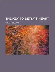 The key to Betsy's heart - Sarah Noble Ives