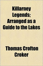 Killarney Legends; Arranged as a Guide to the Lakes - Thomas Crofton Croker