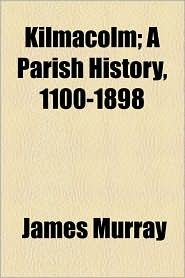 Kilmacolm; A Parish History, 1100-1898 - James Murray