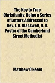 The Key To True Christianity; Being A Series Of Letters Addressed To Rev. J. D. Blackwell, D. D. Pastor Of The Cumberland Street Methodist - Matthew O'Keefe