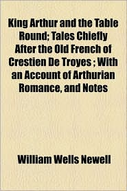 King Arthur And The Table Round; Tales Chiefly After The Old French Of Crestien De Troyes; With An Account Of Arthurian Romance, And Notes - William Wells Newell
