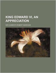 King Edward Vi, An Appreciation - Clements R. Markham, Clements Robert Markham