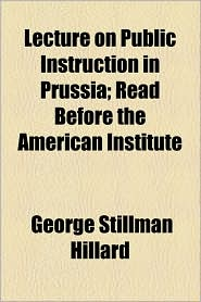 Lecture On Public Instruction In Prussia; Read Before The American Institute - George Stillman Hillard
