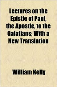 Lectures On The Epistle Of Paul, The Apostle, To The Galatians; With A New Translation - William Kelly