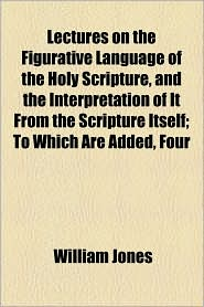 Lectures On The Figurative Language Of The Holy Scripture, And The Interpretation Of It From The Scripture Itself; To Which Are Added, Four - William Jones