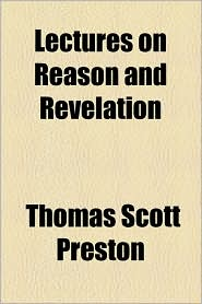 Lectures On Reason And Revelation - Thomas Scott Preston