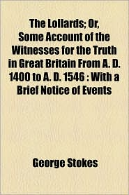 The Lollards; Or, Some Account Of The Witnesses For The Truth In Great Britain From A.D. 1400 To A.D. 1546 - George Stokes
