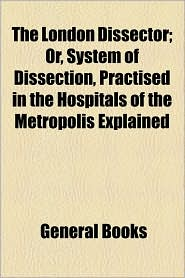 The London Dissector; Or, System Of Dissection, Practised In The Hospitals Of The Metropolis Explained - General Books