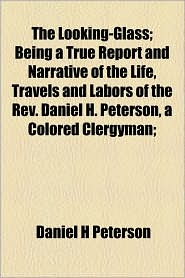 The Looking-Glass; Being A True Report And Narrative Of The Life, Travels And Labors Of The Rev. Daniel H. Peterson, A Colored Clergyman; - Daniel H Peterson