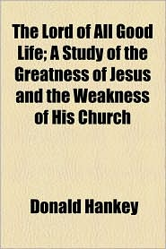 The Lord of All Good Life; A Study of the Greatness of Jesus and the Weakness of His Church - Donald Hankey