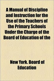 A Manual Of Discipline And Instruction For The Use Of The Teachers Of The Primary Schools Under The Charge Of The Board Of Education Of The - New York. Board Of Education