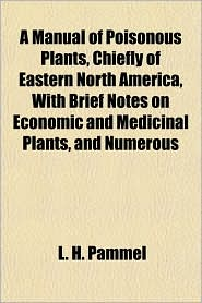 A Manual of Poisonous Plants, Chiefly of Eastern North America, With Brief Notes on Economic and Medicinal Plants, and Numerous - L. H. Pammel