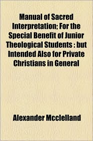 Manual Of Sacred Interpretation; For The Special Benefit Of Junior Theological Students - Alexander Mcclelland
